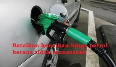 Batalkan kenaikan harga petrol kerana tidak munasabah
