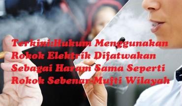 TerkiniHukum Menggunakan Rokok Elektrik Difatwakan Sebagai Haram Sama Seperti Rokok Sebenar-Mufti Wilayah